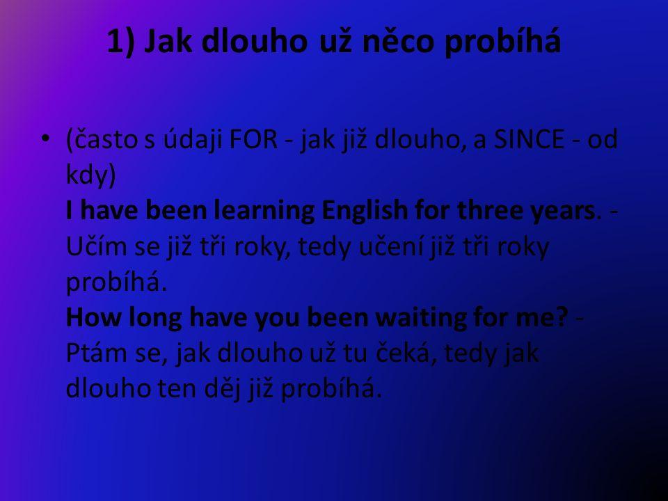 1) Jak dlouho už něco probíhá (často s údaji FOR - jak již dlouho, a SINCE - od kdy) I have been learning English for three years.