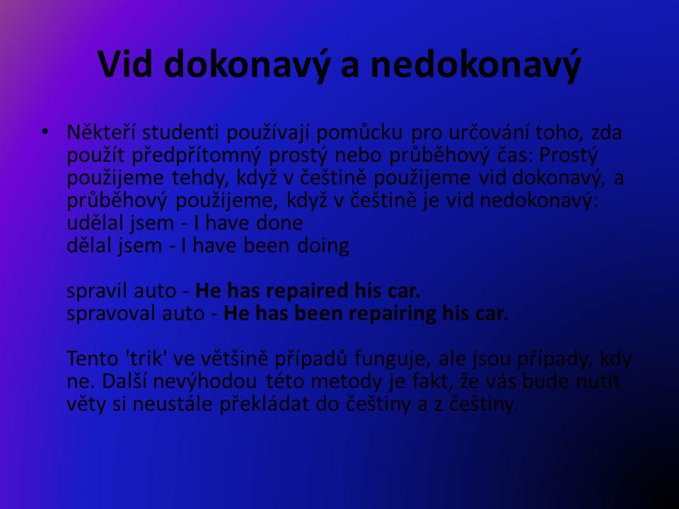 Vid dokonavý a nedokonavý Někteří studenti používají pomůcku pro určování toho, zda použít předpřítomný prostý nebo průběhový čas: Prostý použijeme tehdy, když v češtině použijeme vid dokonavý, a průběhový použijeme, když v češtině je vid nedokonavý: udělal jsem - I have done dělal jsem - I have been doing spravil auto - He has repaired his car.