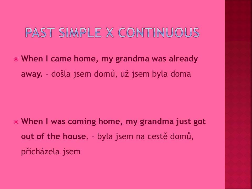 PAST SIMPLE a completed action in the past – ukončená činnost lze přirovnat k českým vidům – dokonavý vid = prostý čas Když jsem přišla domů, babička už byla pryč.