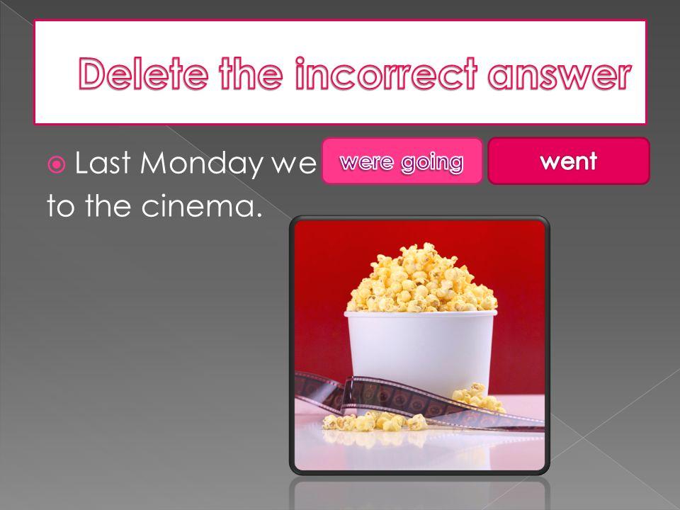  Last Monday we to the cinema.