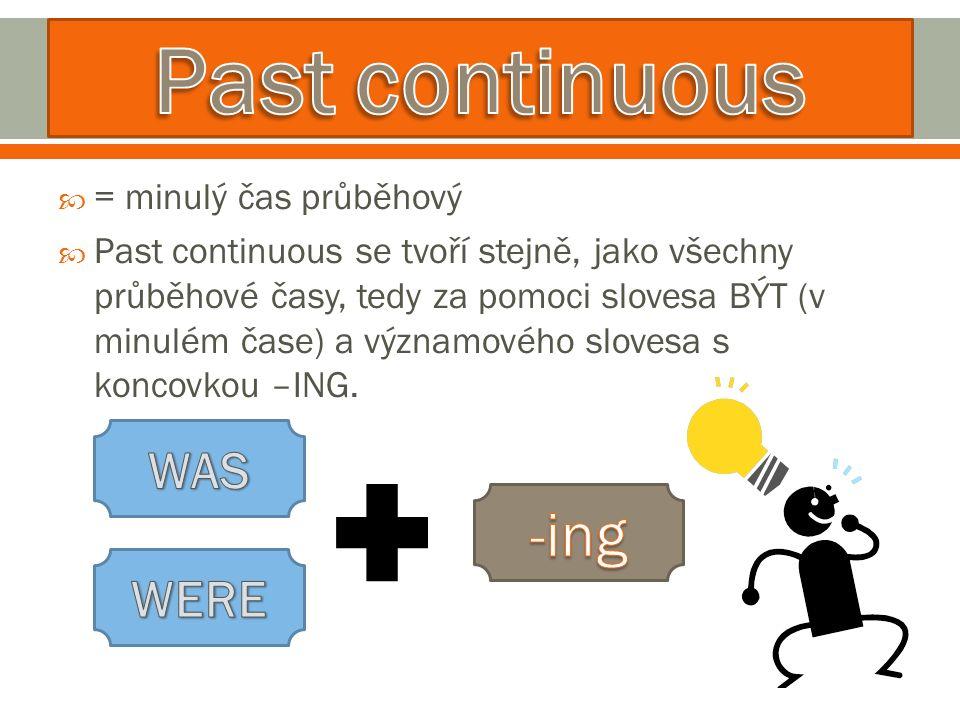  = minulý čas průběhový  Past continuous se tvoří stejně, jako všechny průběhové časy, tedy za pomoci slovesa BÝT (v minulém čase) a významového slovesa s koncovkou –ING.