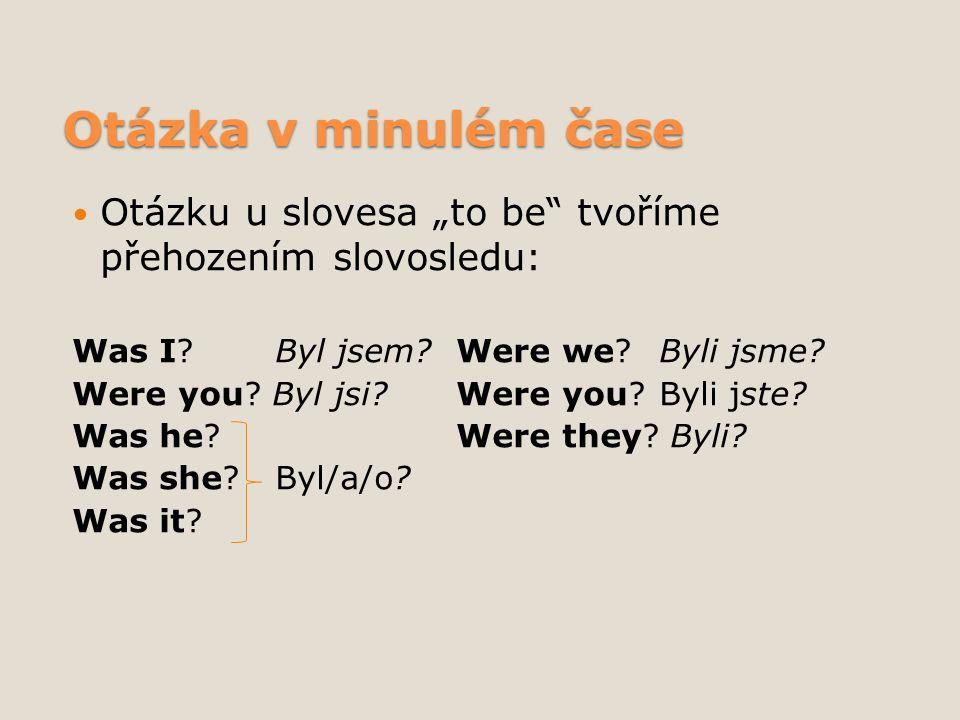 """Otázka v minulém čase Otázku u slovesa """"to be tvoříme přehozením slovosledu: Was I."""