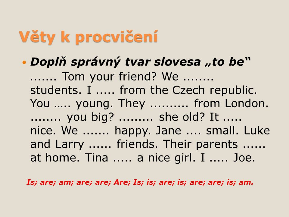"Věty k procvičení Doplň správný tvar slovesa ""to be""....... Tom your friend? We........ students. I..... from the Czech republic. You ….. young. They."