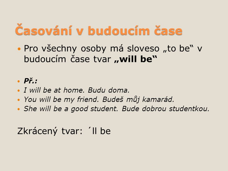 "Časování v budoucím čase Pro všechny osoby má sloveso ""to be"" v budoucím čase tvar ""will be"" Př.: I will be at home. Budu doma. You will be my friend."