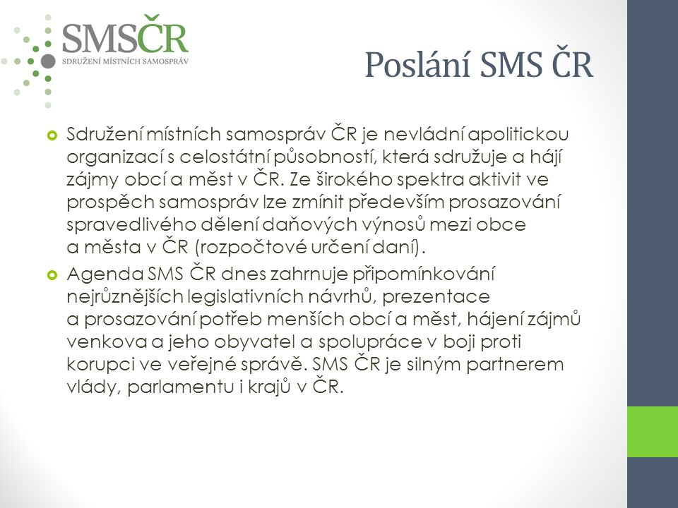 Poslání SMS ČR  Sdružení místních samospráv ČR je nevládní apolitickou organizací s celostátní působností, která sdružuje a hájí zájmy obcí a měst v ČR.