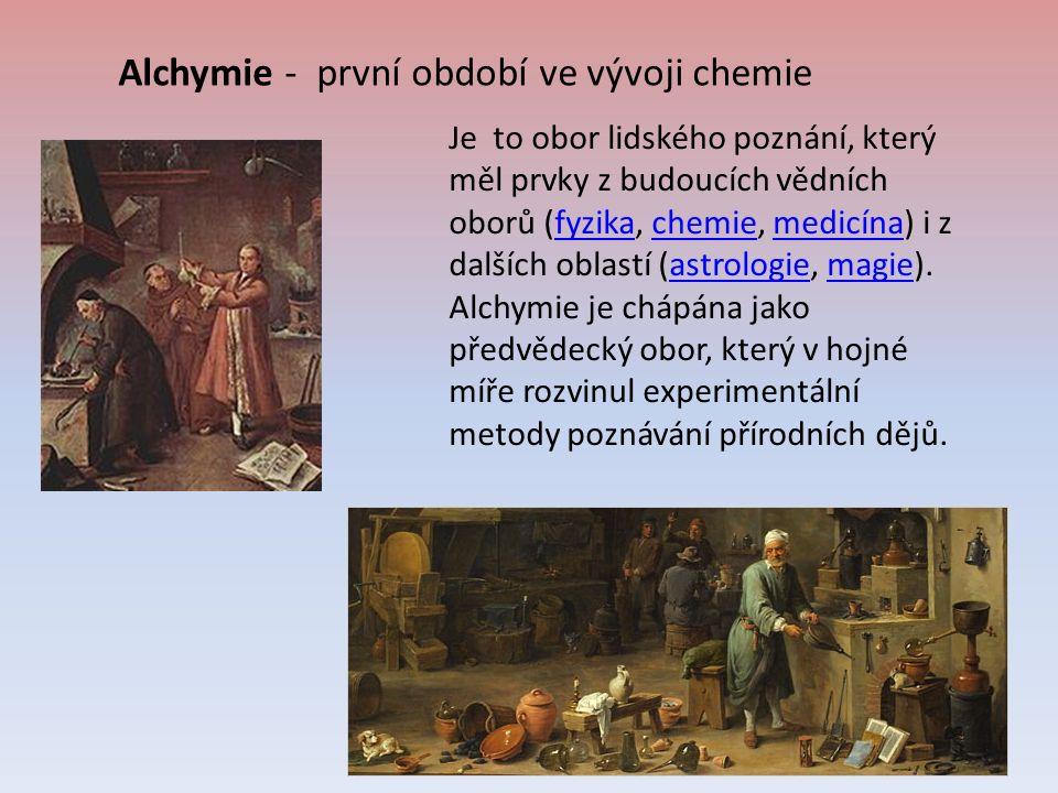Alchymie - první období ve vývoji chemie Je to obor lidského poznání, který měl prvky z budoucích vědních oborů (fyzika, chemie, medicína) i z dalších oblastí (astrologie, magie).fyzikachemiemedicínaastrologiemagie Alchymie je chápána jako předvědecký obor, který v hojné míře rozvinul experimentální metody poznávání přírodních dějů.