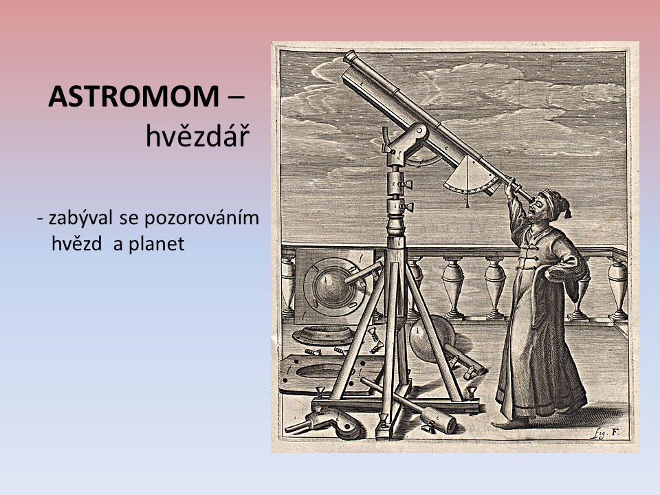 ASTROMOM – hvězdář - zabýval se pozorováním hvězd a planet