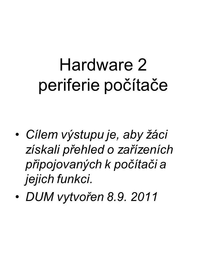 Hardware 2 periferie počítače Cílem výstupu je, aby žáci získali přehled o zařízeních připojovaných k počítači a jejich funkci.