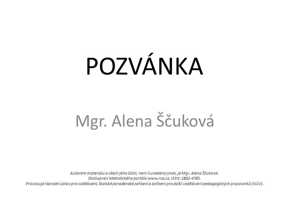POZVÁNKA Mgr. Alena Ščuková Autorem materiálu a všech jeho částí, není-li uvedeno jinak, je Mgr.