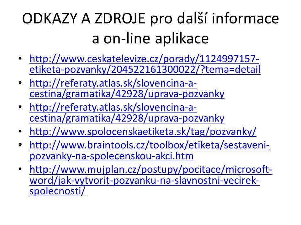 ODKAZY A ZDROJE pro další informace a on-line aplikace http://www.ceskatelevize.cz/porady/1124997157- etiketa-pozvanky/204522161300022/ tema=detail http://www.ceskatelevize.cz/porady/1124997157- etiketa-pozvanky/204522161300022/ tema=detail http://referaty.atlas.sk/slovencina-a- cestina/gramatika/42928/uprava-pozvanky http://referaty.atlas.sk/slovencina-a- cestina/gramatika/42928/uprava-pozvanky http://referaty.atlas.sk/slovencina-a- cestina/gramatika/42928/uprava-pozvanky http://referaty.atlas.sk/slovencina-a- cestina/gramatika/42928/uprava-pozvanky http://www.spolocenskaetiketa.sk/tag/pozvanky/ http://www.braintools.cz/toolbox/etiketa/sestaveni- pozvanky-na-spolecenskou-akci.htm http://www.braintools.cz/toolbox/etiketa/sestaveni- pozvanky-na-spolecenskou-akci.htm http://www.mujplan.cz/postupy/pocitace/microsoft- word/jak-vytvorit-pozvanku-na-slavnostni-vecirek- spolecnosti/ http://www.mujplan.cz/postupy/pocitace/microsoft- word/jak-vytvorit-pozvanku-na-slavnostni-vecirek- spolecnosti/
