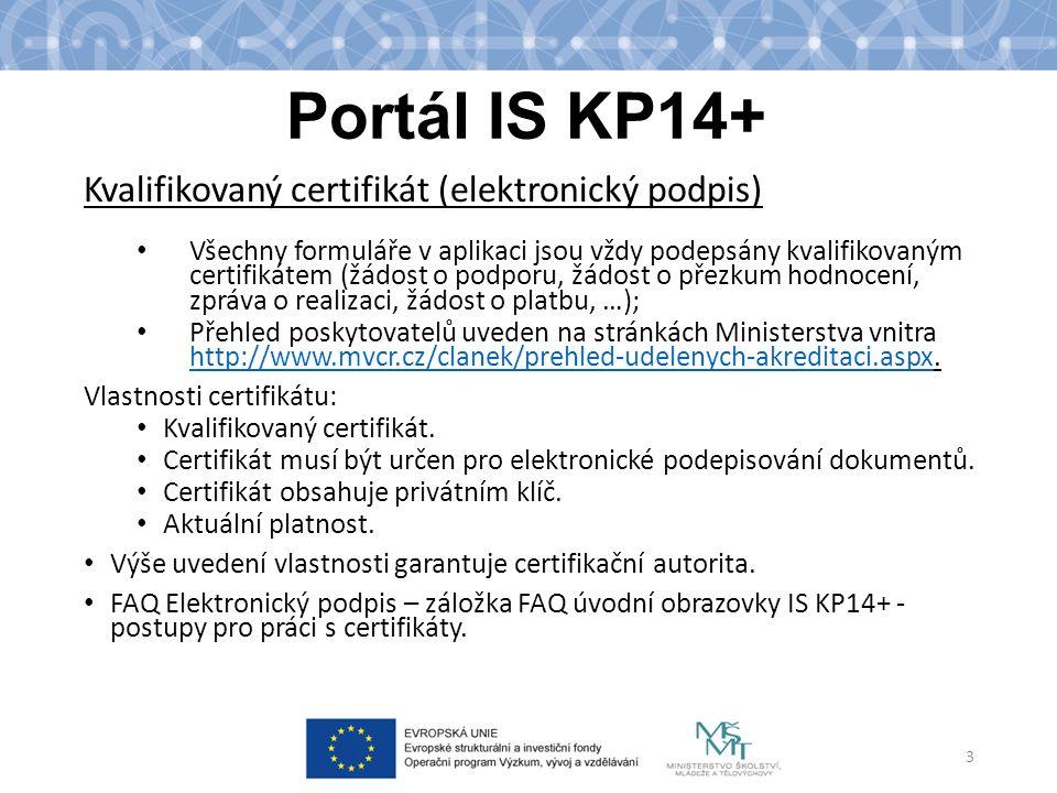 Portál IS KP14+ Kvalifikovaný certifikát (elektronický podpis) Všechny formuláře v aplikaci jsou vždy podepsány kvalifikovaným certifikátem (žádost o podporu, žádost o přezkum hodnocení, zpráva o realizaci, žádost o platbu, …); Přehled poskytovatelů uveden na stránkách Ministerstva vnitra http://www.mvcr.cz/clanek/prehled-udelenych-akreditaci.aspx.