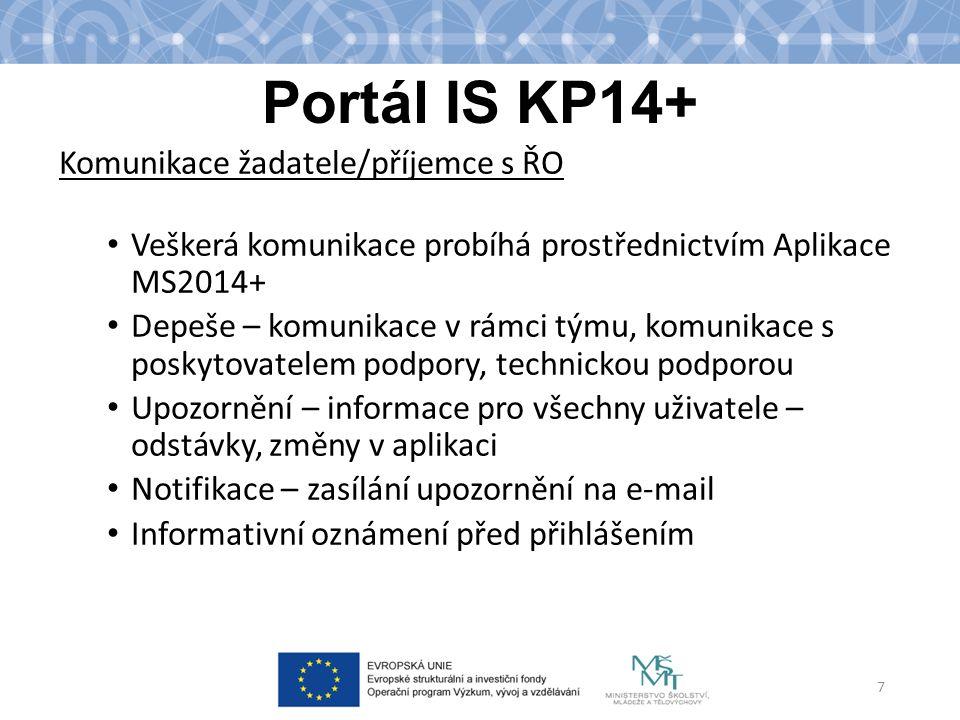 Portál IS KP14+ Komunikace žadatele/příjemce s ŘO Veškerá komunikace probíhá prostřednictvím Aplikace MS2014+ Depeše – komunikace v rámci týmu, komunikace s poskytovatelem podpory, technickou podporou Upozornění – informace pro všechny uživatele – odstávky, změny v aplikaci Notifikace – zasílání upozornění na e-mail Informativní oznámení před přihlášením 7