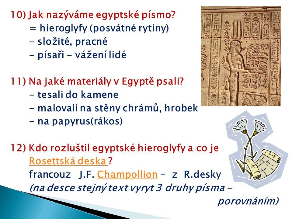 10) Jak nazýváme egyptské písmo? = hieroglyfy (posvátné rytiny) - složité, pracné - písaři - vážení lidé 11) Na jaké materiály v Egyptě psali? - tesal