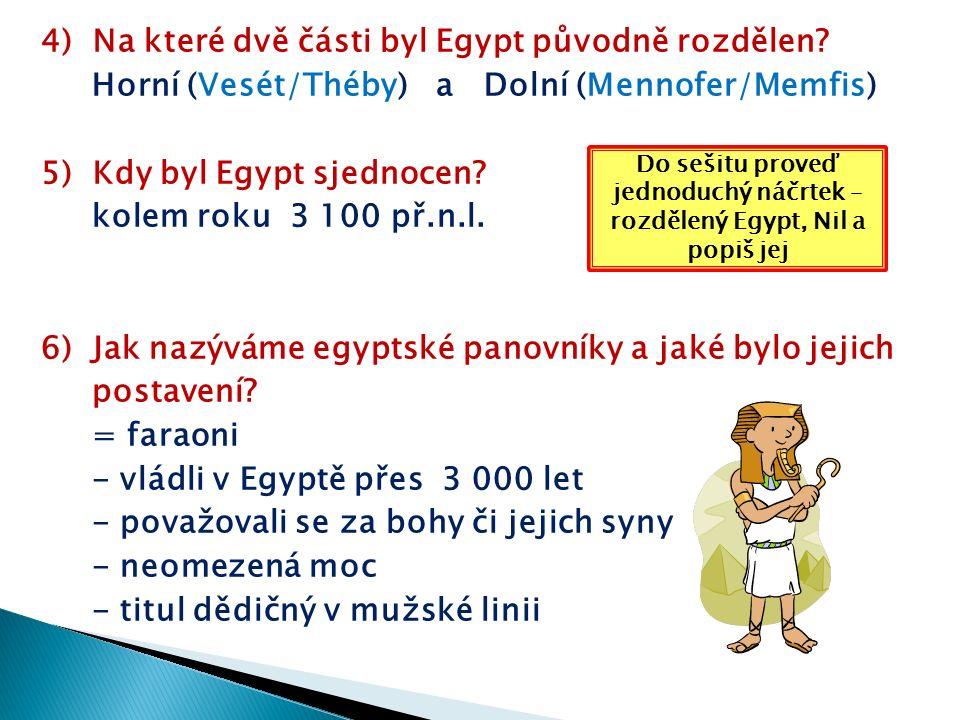 4) Na které dvě části byl Egypt původně rozdělen? Horní (Vesét/Théby) a Dolní (Mennofer/Memfis) 5) Kdy byl Egypt sjednocen? kolem roku 3 100 př.n.l. 6