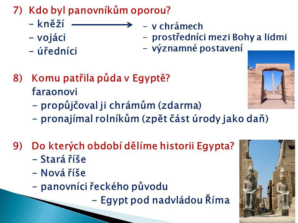 7) Kdo byl panovníkům oporou? - kněží - vojáci - úředníci 8) Komu patřila půda v Egyptě? faraonovi - propůjčoval ji chrámům (zdarma) - pronajímal roln