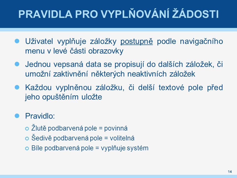 PRAVIDLA PRO VYPLŇOVÁNÍ ŽÁDOSTI Uživatel vyplňuje záložky postupně podle navigačního menu v levé části obrazovky Jednou vepsaná data se propisují do dalších záložek, či umožní zaktivnění některých neaktivních záložek Každou vyplněnou záložku, či delší textové pole před jeho opuštěním uložte Pravidlo: Žlutě podbarvená pole = povinná Šedivě podbarvená pole = volitelná Bíle podbarvená pole = vyplňuje systém 14