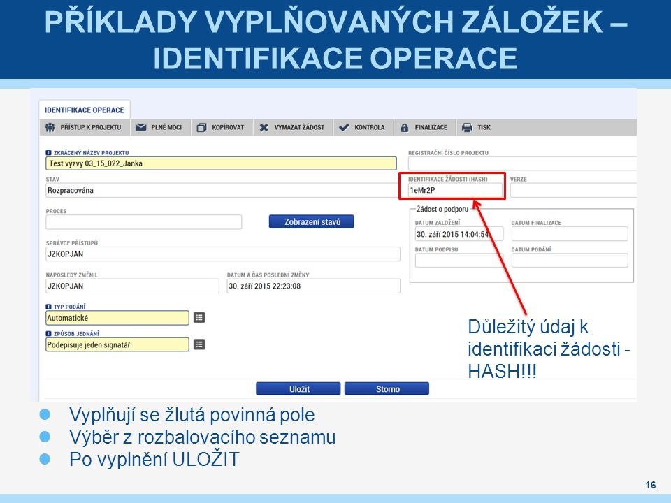 PŘÍKLADY VYPLŇOVANÝCH ZÁLOŽEK – IDENTIFIKACE OPERACE Vyplňují se žlutá povinná pole Výběr z rozbalovacího seznamu Po vyplnění ULOŽIT 16 Důležitý údaj k identifikaci žádosti - HASH!!!
