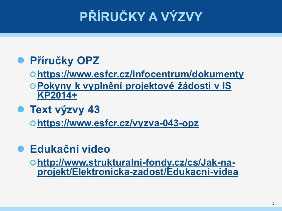 PŘÍRUČKY A VÝZVY 3 Příručky OPZ https://www.esfcr.cz/infocentrum/dokumenty Pokyny k vyplnění projektové žádosti v IS KP2014+ Text výzvy 43 https://www.esfcr.cz/vyzva-043-opz Edukační video http://www.strukturalni-fondy.cz/cs/Jak-na- projekt/Elektronicka-zadost/Edukacni-videa