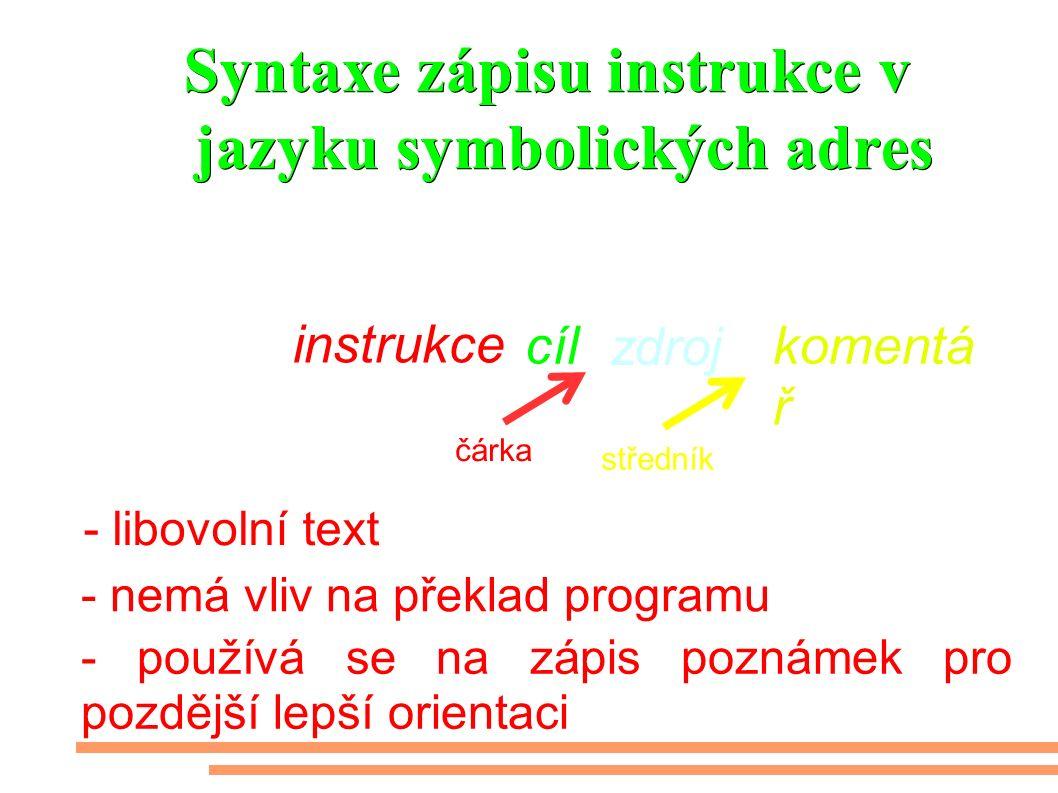 Syntaxe zápisu instrukce v jazyku symbolických adres - libovolní text Návěští: cíl instrukce zdroj komentá ř, ; středník čárka - nemá vliv na překlad programu - používá se na zápis poznámek pro pozdější lepší orientaci