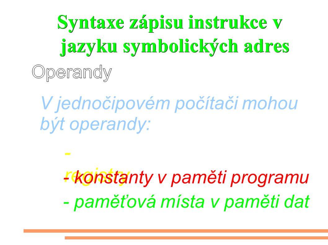 Syntaxe zápisu instrukce v jazyku symbolických adres - registry V jednočipovém počítači mohou být operandy: - konstanty v paměti programu - paměťová místa v paměti dat
