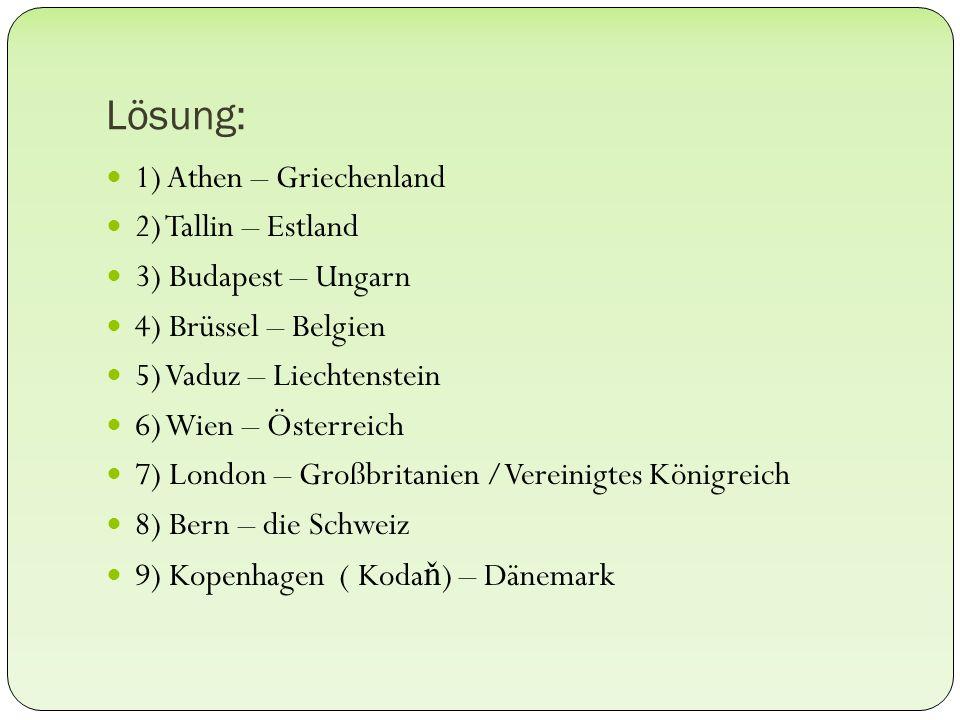 Lösung: 1) Athen – Griechenland 2) Tallin – Estland 3) Budapest – Ungarn 4) Brüssel – Belgien 5) Vaduz – Liechtenstein 6) Wien – Österreich 7) London – Großbritanien /Vereinigtes Königreich 8) Bern – die Schweiz 9) Kopenhagen ( Koda ň ) – Dänemark