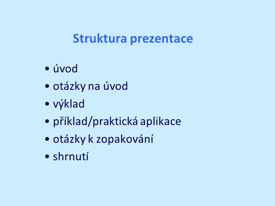 Struktura prezentace úvod otázky na úvod výklad příklad/praktická aplikace otázky k zopakování shrnutí