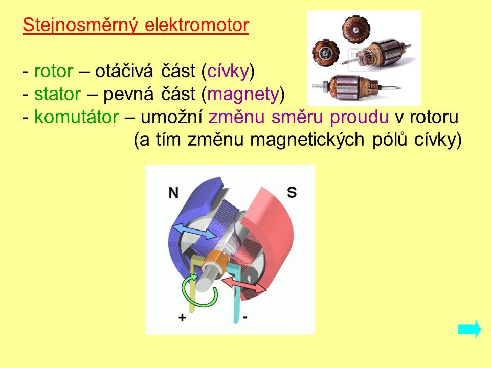 Stejnosměrný elektromotor - rotor – otáčivá část (cívky) - stator – pevná část (magnety) - komutátor – umožní změnu směru proudu v rotoru (a tím změnu magnetických pólů cívky)
