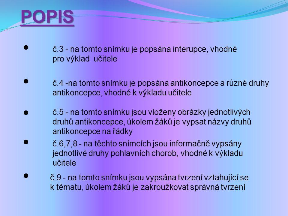 č.3 - na tomto snímku je popsána interupce, vhodné pro výklad učitele č.4 -na tomto snímku je popsána antikoncepce a různé druhy antikoncepce, vhodné k výkladu učitele č.5 - na tomto snímku jsou vloženy obrázky jednotlivých druhů antikoncepce, úkolem žáků je vypsat názvy druhů antikoncepce na řádky č.6,7,8 - na těchto snímcích jsou informačně vypsány jednotlivé druhy pohlavních chorob, vhodné k výkladu učitele č.9 - na tomto snímku jsou vypsána tvrzení vztahující se k tématu, úkolem žáků je zakroužkovat správná tvrzeníPOPIS