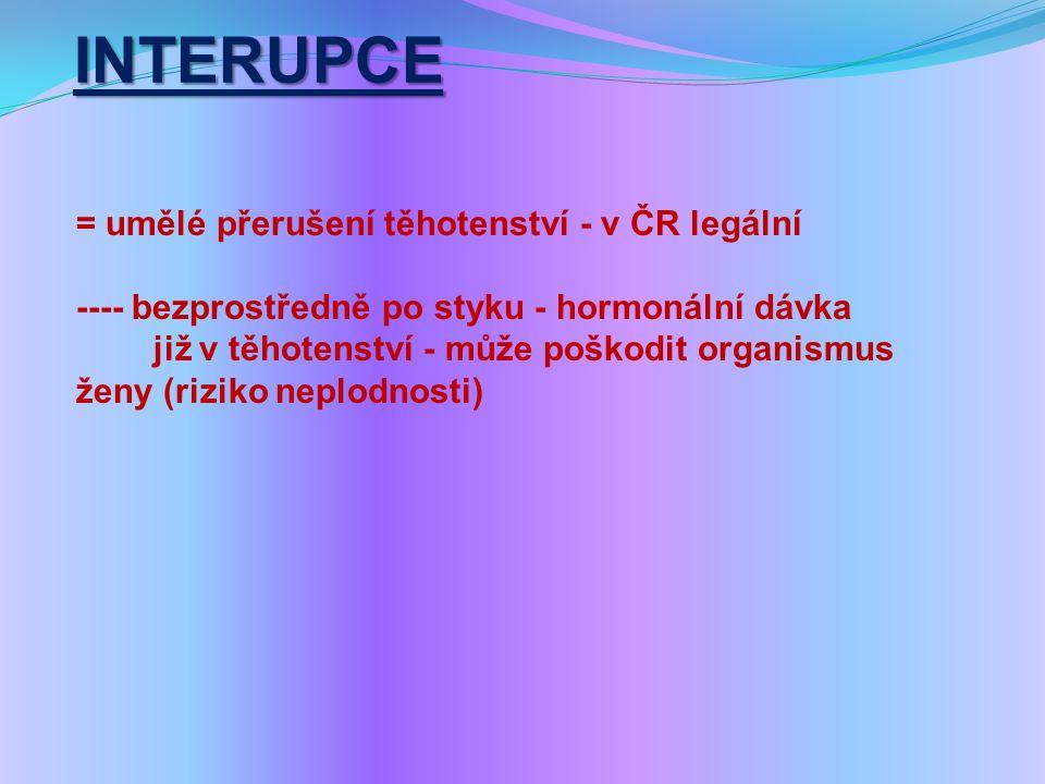 INTERUPCE = umělé přerušení těhotenství - v ČR legální ---- bezprostředně po styku - hormonální dávka již v těhotenství - může poškodit organismus ženy (riziko neplodnosti)