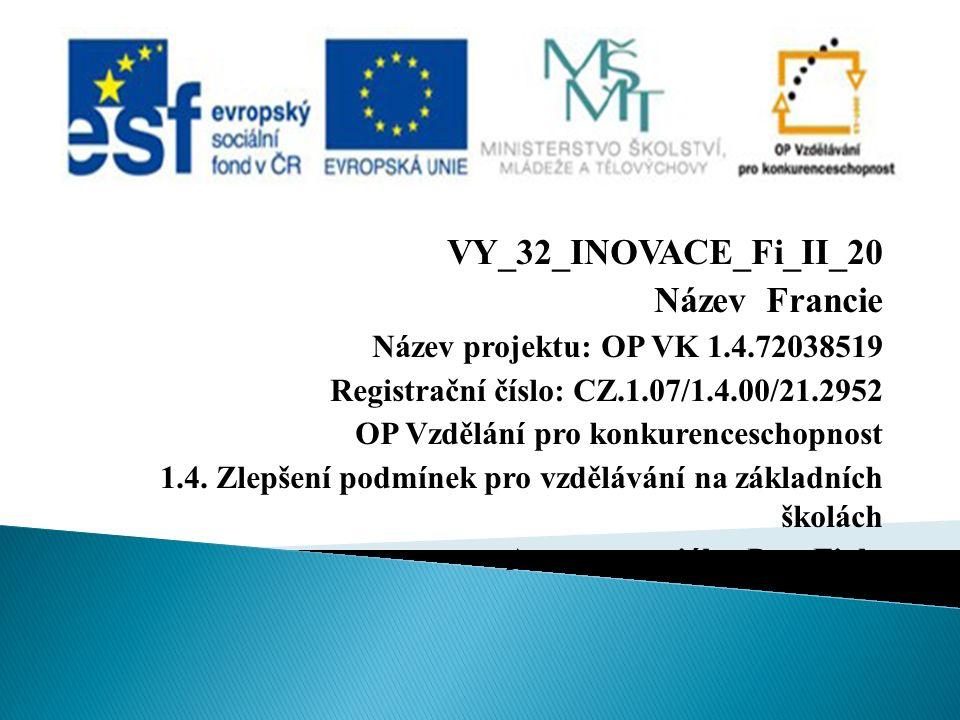 VY_32_INOVACE_Fi_II_20 Název Francie Název projektu: OP VK 1.4.72038519 Registrační číslo: CZ.1.07/1.4.00/21.2952 OP Vzdělání pro konkurenceschopnost 1.4.
