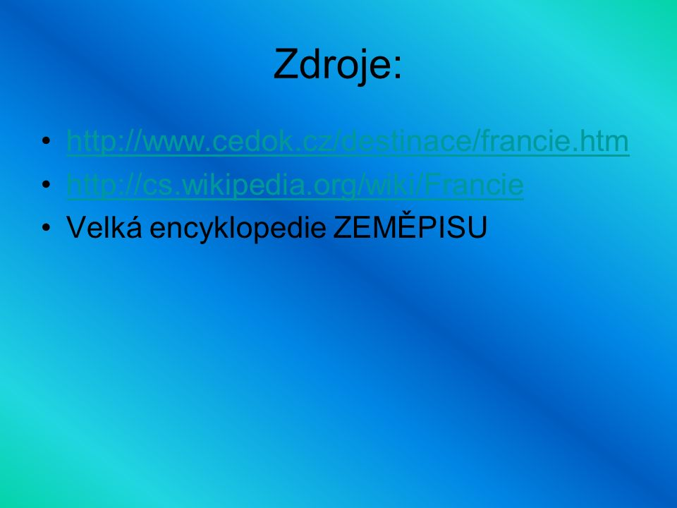 Zdroje: http://www.cedok.cz/destinace/francie.htm http://cs.wikipedia.org/wiki/Francie Velká encyklopedie ZEMĚPISU
