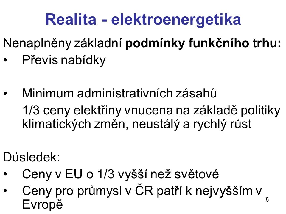 5 Nenaplněny základní podmínky funkčního trhu: Převis nabídky Minimum administrativních zásahů 1/3 ceny elektřiny vnucena na základě politiky klimatických změn, neustálý a rychlý růst Důsledek: Ceny v EU o 1/3 vyšší než světové Ceny pro průmysl v ČR patří k nejvyšším v Evropě Realita - elektroenergetika
