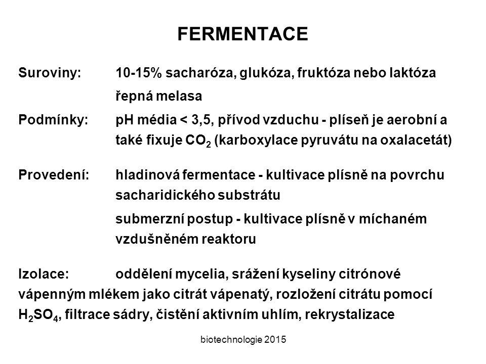 biotechnologie 2015 FERMENTACE Suroviny:10-15% sacharóza, glukóza, fruktóza nebo laktóza řepná melasa Podmínky:pH média < 3,5, přívod vzduchu - plíseň je aerobní a také fixuje CO 2 (karboxylace pyruvátu na oxalacetát) Provedení:hladinová fermentace - kultivace plísně na povrchu sacharidického substrátu submerzní postup - kultivace plísně v míchaném vzdušněném reaktoru Izolace:oddělení mycelia, srážení kyseliny citrónové vápenným mlékem jako citrát vápenatý, rozložení citrátu pomocí H 2 SO 4, filtrace sádry, čistění aktivním uhlím, rekrystalizace