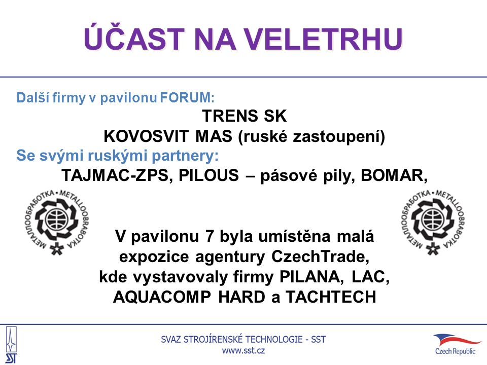 ÚČAST NA VELETRHU Další firmy v pavilonu FORUM: TRENS SK KOVOSVIT MAS (ruské zastoupení) Se svými ruskými partnery: TAJMAC-ZPS, PILOUS – pásové pily, BOMAR, V pavilonu 7 byla umístěna malá expozice agentury CzechTrade, kde vystavovaly firmy PILANA, LAC, AQUACOMP HARD a TACHTECH