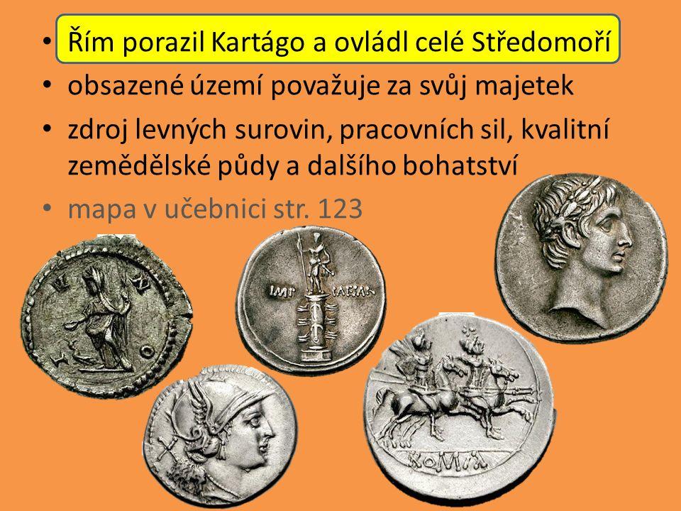 Řím porazil Kartágo a ovládl celé Středomoří obsazené území považuje za svůj majetek zdroj levných surovin, pracovních sil, kvalitní zemědělské půdy a dalšího bohatství mapa v učebnici str.