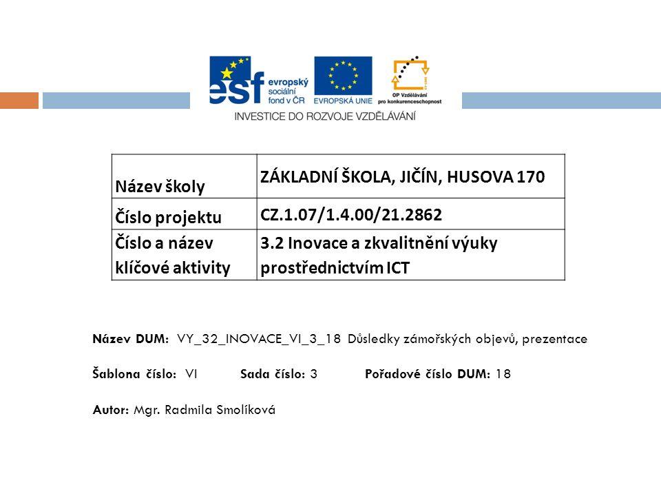 Název školy ZÁKLADNÍ ŠKOLA, JIČÍN, HUSOVA 170 Číslo projektu CZ.1.07/1.4.00/21.2862 Číslo a název klíčové aktivity 3.2 Inovace a zkvalitnění výuky prostřednictvím ICT Název DUM: VY_32_INOVACE_VI_3_18 Důsledky zámořských objevů, prezentace Šablona číslo: VI Sada číslo: 3 Pořadové číslo DUM: 18 Autor: Mgr.