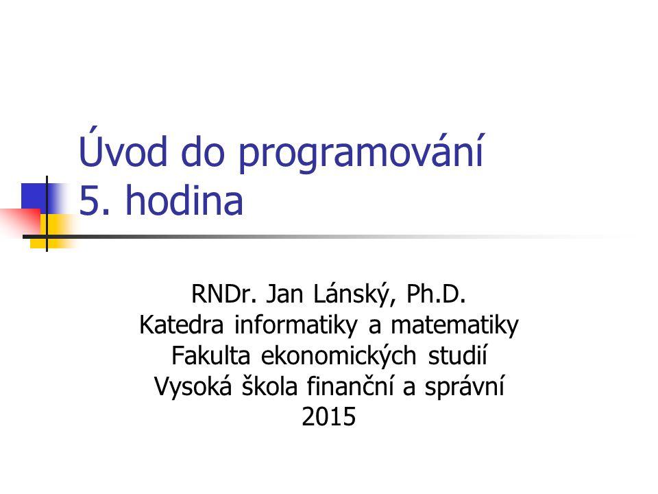 Úvod do programování 5. hodina RNDr. Jan Lánský, Ph.D. Katedra informatiky a matematiky Fakulta ekonomických studií Vysoká škola finanční a správní 20