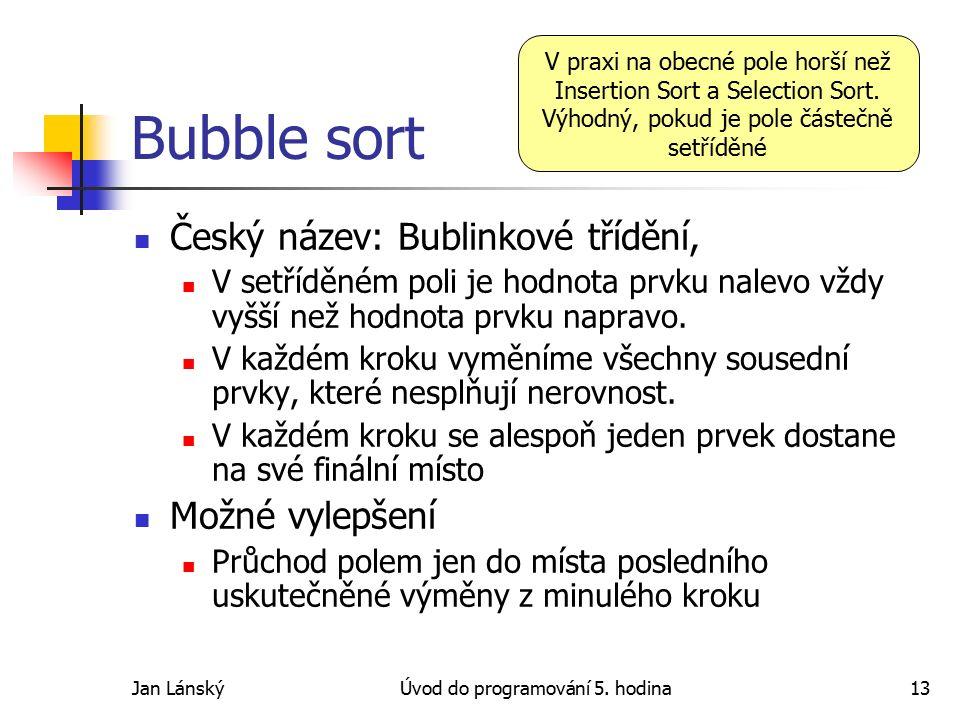 Jan LánskýÚvod do programování 5. hodina13 Bubble sort Český název: Bublinkové třídění, V setříděném poli je hodnota prvku nalevo vždy vyšší než hodno