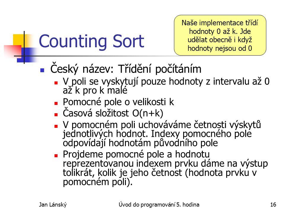 Jan LánskýÚvod do programování 5. hodina16 Counting Sort Český název: Třídění počítáním V poli se vyskytují pouze hodnoty z intervalu až 0 až k pro k