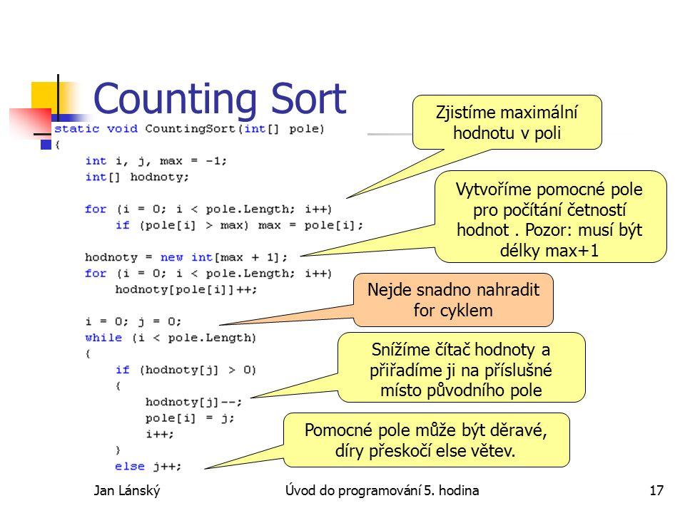 Jan LánskýÚvod do programování 5. hodina17 Counting Sort Zjistíme maximální hodnotu v poli Vytvoříme pomocné pole pro počítání četností hodnot. Pozor: