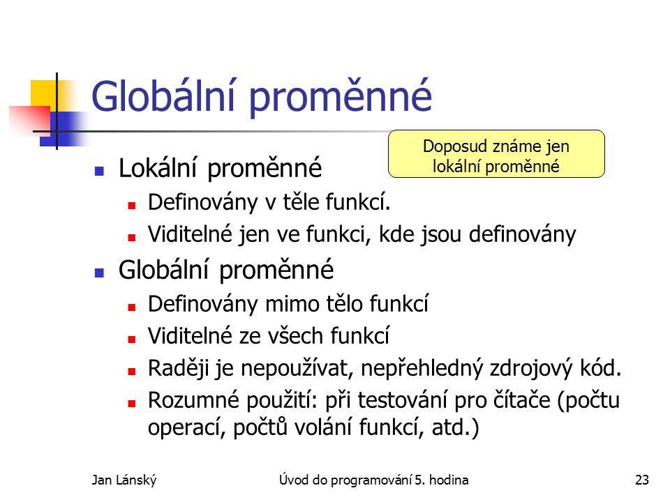Jan LánskýÚvod do programování 5. hodina23 Globální proměnné Lokální proměnné Definovány v těle funkcí. Viditelné jen ve funkci, kde jsou definovány G