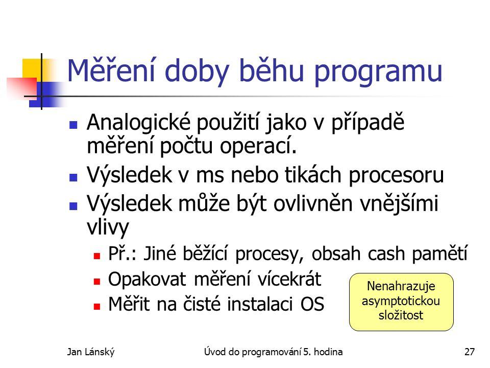 Jan LánskýÚvod do programování 5. hodina27 Měření doby běhu programu Analogické použití jako v případě měření počtu operací. Výsledek v ms nebo tikách