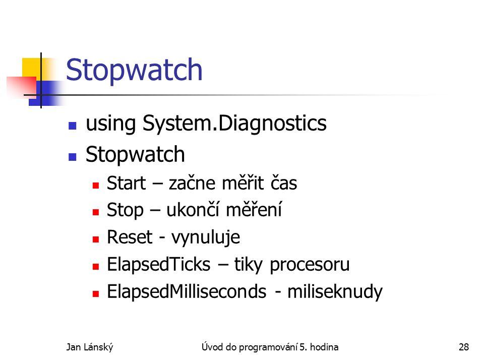 Jan LánskýÚvod do programování 5. hodina28 Stopwatch using System.Diagnostics Stopwatch Start – začne měřit čas Stop – ukončí měření Reset - vynuluje