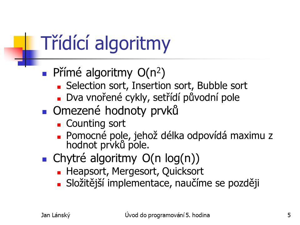 Jan LánskýÚvod do programování 5. hodina5 Třídící algoritmy Přímé algoritmy O(n 2 ) Selection sort, Insertion sort, Bubble sort Dva vnořené cykly, set
