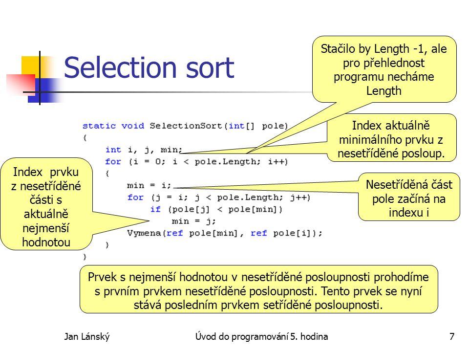 Jan LánskýÚvod do programování 5. hodina7 Selection sort Nesetříděná část pole začíná na indexu i Index aktuálně minimálního prvku z nesetříděné poslo
