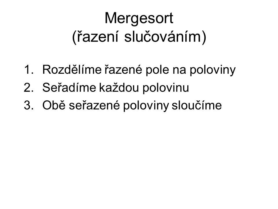 Mergesort (řazení slučováním) 1.Rozdělíme řazené pole na poloviny 2.Seřadíme každou polovinu 3.Obě seřazené poloviny sloučíme