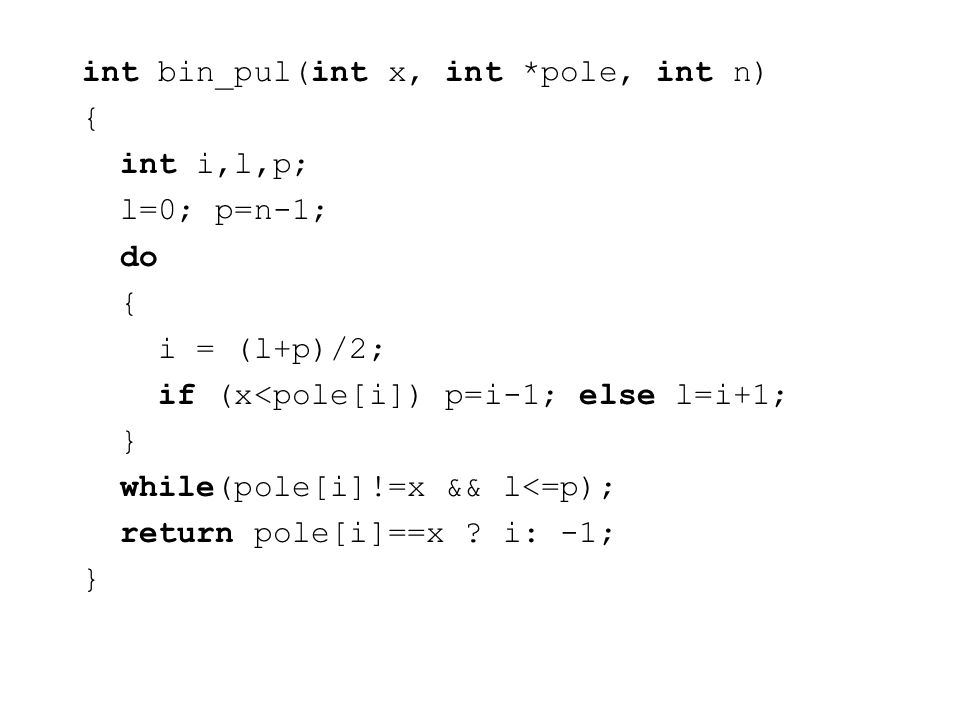 int bin_pul(int x, int *pole, int n) { int i,l,p; l=0; p=n-1; do { i = (l+p)/2; if (x<pole[i]) p=i-1; else l=i+1; } while(pole[i]!=x && l<=p); return pole[i]==x .