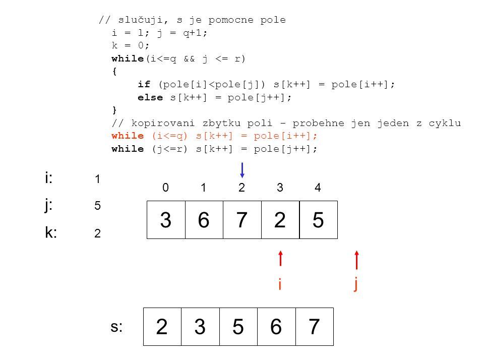 36725 0 1 2 34 i j i:i: 1 j:j: 5 // slučuji, s je pomocne pole i = l; j = q+1; k = 0; while(i<=q && j <= r) { if (pole[i]<pole[j]) s[k++] = pole[i++]; else s[k++] = pole[j++]; } // kopirovani zbytku poli - probehne jen jeden z cyklu while (i<=q) s[k++] = pole[i++]; while (j<=r) s[k++] = pole[j++]; k:k: 2 23567 s: