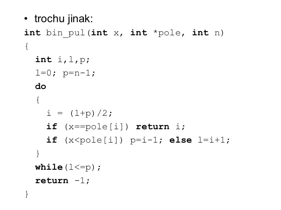 trochu jinak: int bin_pul(int x, int *pole, int n) { int i,l,p; l=0; p=n-1; do { i = (l+p)/2; if (x==pole[i]) return i; if (x<pole[i]) p=i-1; else l=i+1; } while(l<=p); return -1; }