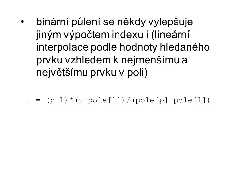 binární půlení se někdy vylepšuje jiným výpočtem indexu i (lineární interpolace podle hodnoty hledaného prvku vzhledem k nejmenšímu a největšímu prvku v poli) i = (p-l)*(x-pole[l])/(pole[p]-pole[l])